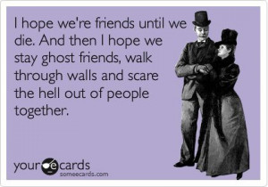 hope we're ghost friends….