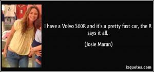 ... S60R and it's a pretty fast car, the R says it all. - Josie Maran