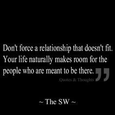 Don't force a relationship that doesn't fit. Your life naturally makes ...
