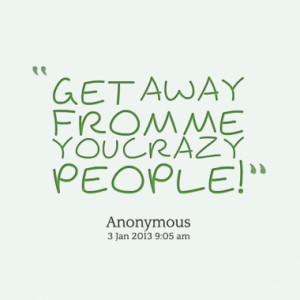 """Get Away From Me You Crazy People """" - Anonymous ~ Sarcasm Quote"""