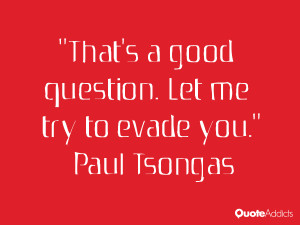 paul tsongas quotes that s a good question let me try to evade you ...