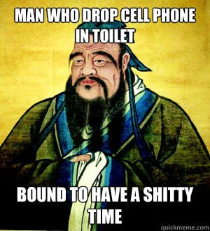 ... drop cell phone in toilet Bound to have a shitty time Confucius Say