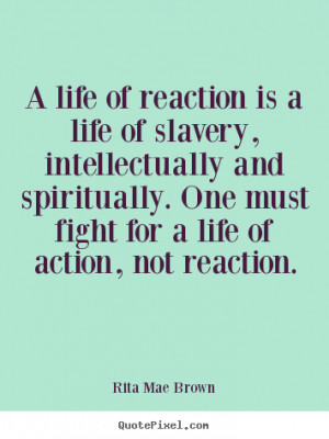 Life sayings - A life of reaction is a life of slavery,..