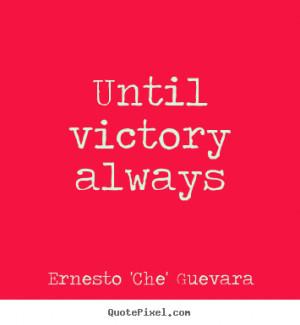 Unitl Victory Always.