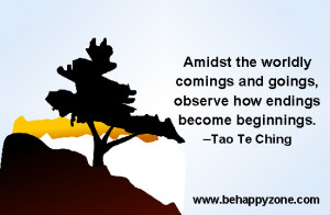 ... and goings, observe how endings become beginnings. -Tao Te Ching