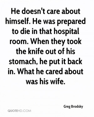 He doesn't care about himself. He was prepared to die in that hospital ...