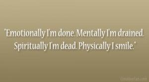 Emotionally I'm done. Mentally I'm drained. Spiritually I'm dead ...