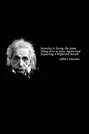 ... Over & Over Again and Expecting a Different Result. - Albert Einstein