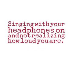 ... your headphones on and not realizing how loud you are. #funny #quotes