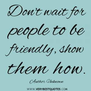 kindness quotes, Don't wait for people to be friendly, show them how ...