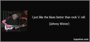 just like the blues better than rock 'n' roll. - Johnny Winter