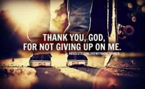 Thank you God, for not giving up on me