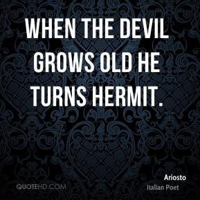 Ariosto - When the devil grows old he turns hermit.