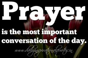Prayer is the most important conversation of the day. ~ Anonymous ...