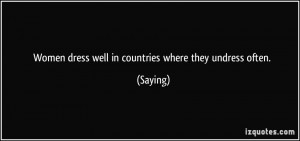 Women dress well in countries where they undress often. - Saying