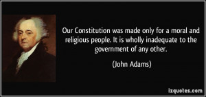 ... It is wholly inadequate to the government of any other. - John Adams