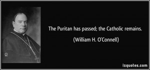 The Puritan has passed; the Catholic remains. - William H. O'Connell