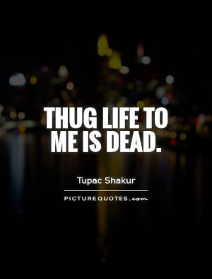 Thug Life to me is dead Picture Quote #1