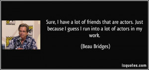 because I guess I run into a lot of actors in my work. - Beau Bridges ...