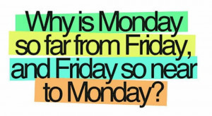Quotes for facebook - Why is monday so far from friday and friday ...