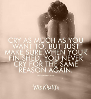 Cry as much as you want to, but just make sure when your finished, you ...