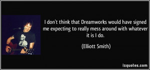 ... to really mess around with whatever it is I do. - Elliott Smith