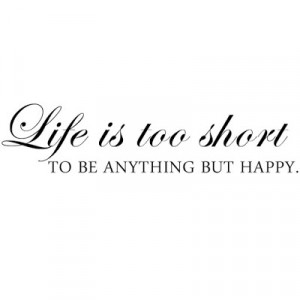 Life Is Too Short To Be Anything But Happy - Wall Decal