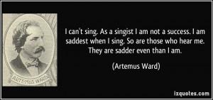 can't sing. As a singist I am not a success. I am saddest when I ...