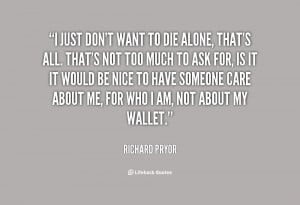 quote-Richard-Pryor-i-just-dont-want-to-die-alone-98148.png