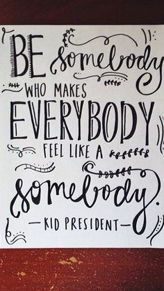... makes everybody feel like a somebody! - Kid President Quotes for kids