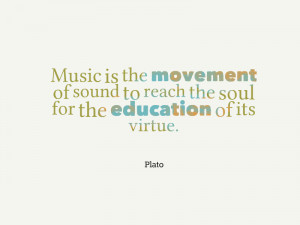"""... sound to reach the soul for the education of its virtue"""" – Plato"""