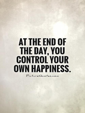 ... the end of the day, you control your own happiness. Picture Quote #1