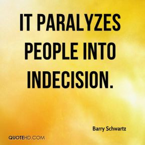 Barry Schwartz - It paralyzes people into indecision.
