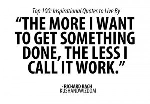 The more i want to get something done, the less i call it work.