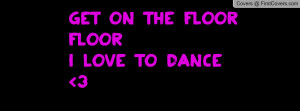Get on the floor floor I love to dance Profile Facebook Covers