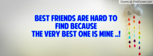 Best Friends Are Hard To Find Because The Very Best One Is Mine ..!
