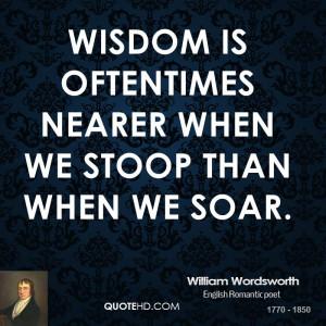 Wisdom is oftentimes nearer when we stoop than when we soar.