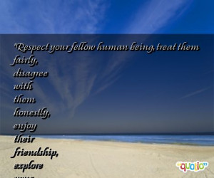 Respect your fellow human being, treat them fairly, disagree with them ...