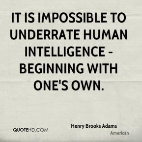 Henry Brooks Adams - It is impossible to underrate human intelligence ...