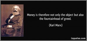 ... not only the object but also the fountainhead of greed. - Karl Marx