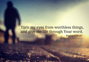 Turn my eyes from worthless things, and give me life through your word ...