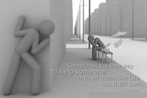 Sometimes the Best way to Help someone, is to let them Live Life on ...
