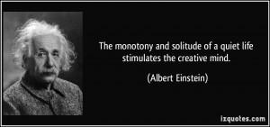 ... of a quiet life stimulates the creative mind. - Albert Einstein