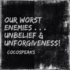 Our worst enemies . . . unbelief & unforgiveness!