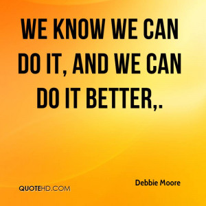 We know we can do it, and we can do it better.