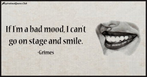 "If I'm a bad mood, I can't go on stage and smile."""
