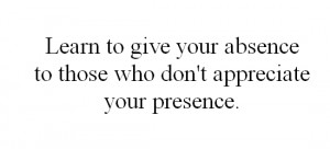 Learn to give your absence to those who don't appreciate your presence ...