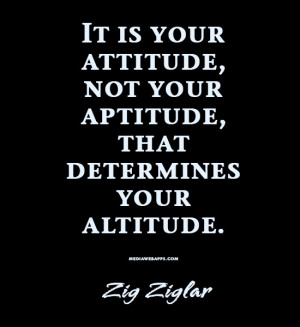 It's is your attitude, not your aptitude, that determines your ...