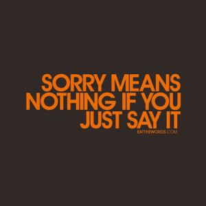 Sorry means nothing if you just say it.