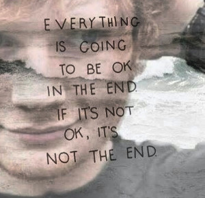 Everything is going to be okay in the end. If it's not okay, it's not ...